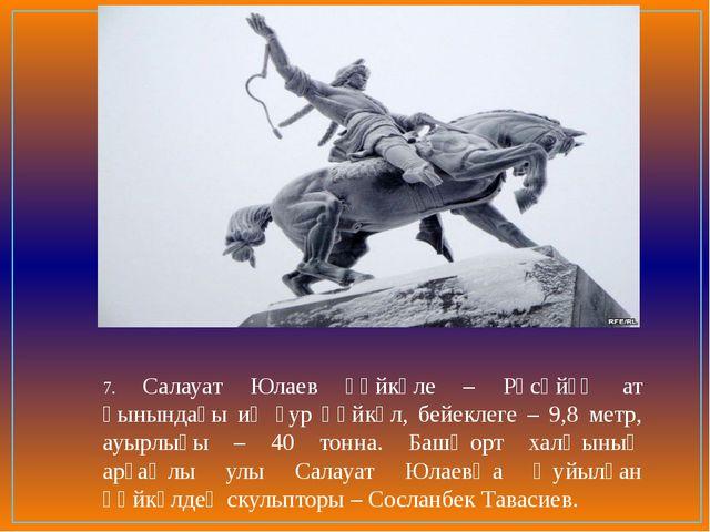 7. Салауат Юлаев һәйкәле – Рәсәйҙә ат һынындағы иң ҙур һәйкәл, бейеклеге – 9,...
