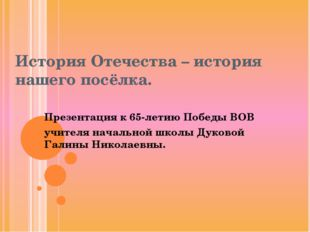 История Отечества – история нашего посёлка. Презентация к 65-летию Победы ВОВ