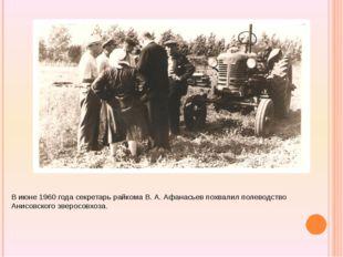 В июне 1960 года секретарь райкома В. А. Афанасьев похвалил полеводство Анис