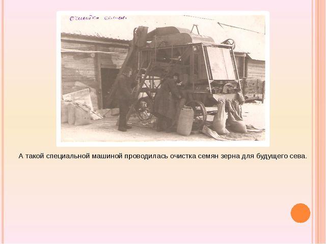 А такой специальной машиной проводилась очистка семян зерна для будущего сева.