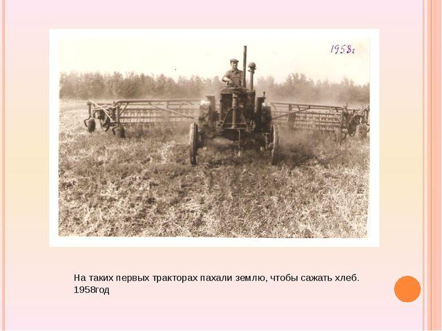На таких первых тракторах пахали землю, чтобы сажать хлеб. 1958год