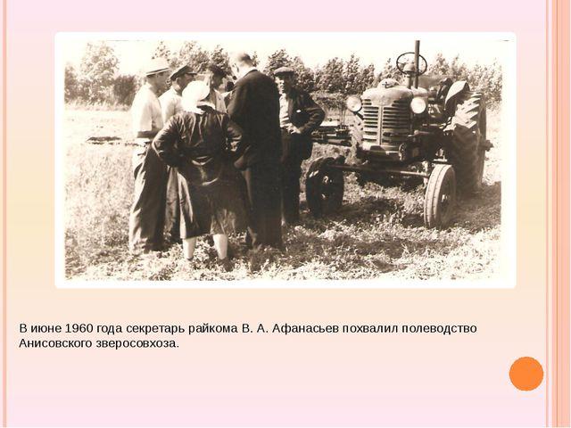 В июне 1960 года секретарь райкома В. А. Афанасьев похвалил полеводство Анис...