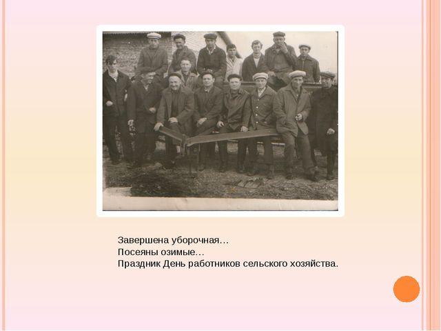 Завершена уборочная… Посеяны озимые… Праздник День работников сельского хозя...