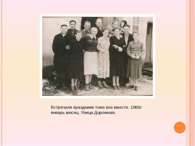 Встречали праздники тоже все вместе. 1960г. январь месяц. Улица Дорожная.