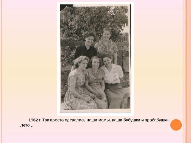 1962 г. Так просто одевались наши мамы, ваши бабушки и прабабушки. Лето…
