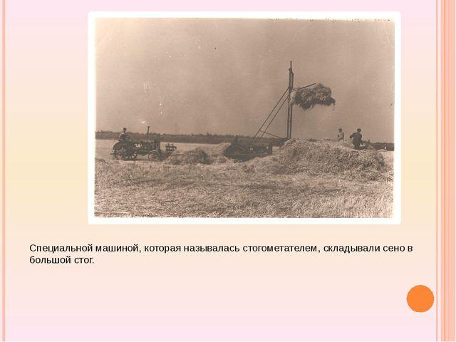 Специальной машиной, которая называлась стогометателем, складывали сено в бо...