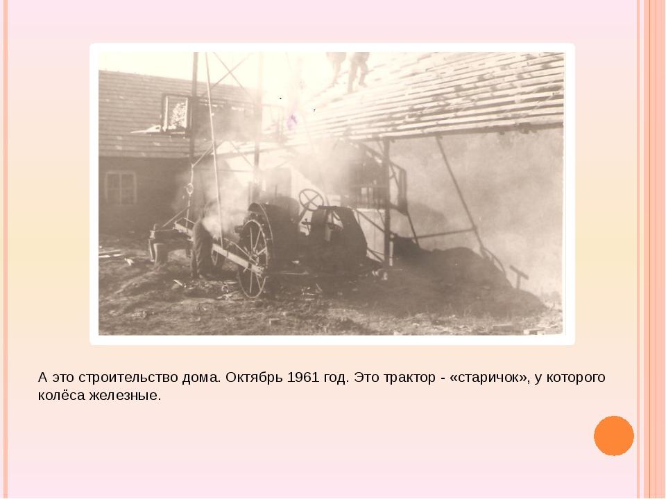 А это строительство дома. Октябрь 1961 год. Это трактор - «старичок», у кото...