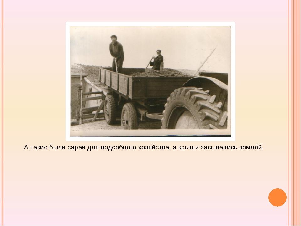 А такие были сараи для подсобного хозяйства, а крыши засыпались землёй.