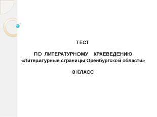 ТЕСТ ПО ЛИТЕРАТУРНОМУ КРАЕВЕДЕНИЮ «Литературные страницы Оренбургской област