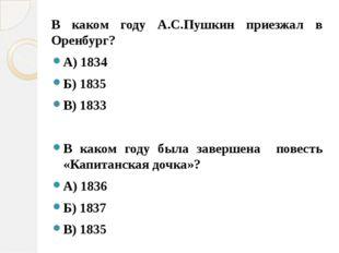 В каком году А.С.Пушкин приезжал в Оренбург? А) 1834 Б) 1835 В) 1833 В каком