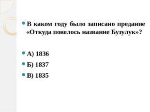 В каком году было записано предание «Откуда повелось название Бузулук»? А) 18