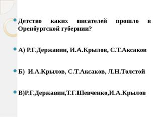 Детство каких писателей прошло в Оренбургской губернии? А) Р.Г.Державин, И.А.