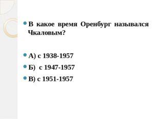 В какое время Оренбург назывался Чкаловым? А) с 1938-1957 Б) с 1947-1957 В) с