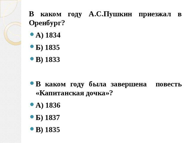 В каком году А.С.Пушкин приезжал в Оренбург? А) 1834 Б) 1835 В) 1833 В каком...