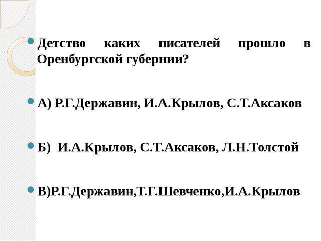 Детство каких писателей прошло в Оренбургской губернии? А) Р.Г.Державин, И.А....