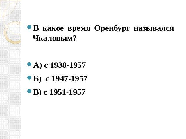 В какое время Оренбург назывался Чкаловым? А) с 1938-1957 Б) с 1947-1957 В) с...