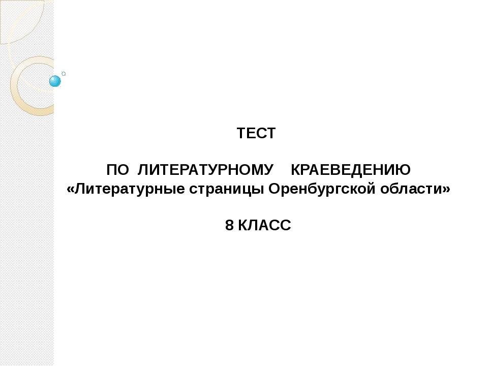 ТЕСТ ПО ЛИТЕРАТУРНОМУ КРАЕВЕДЕНИЮ «Литературные страницы Оренбургской област...