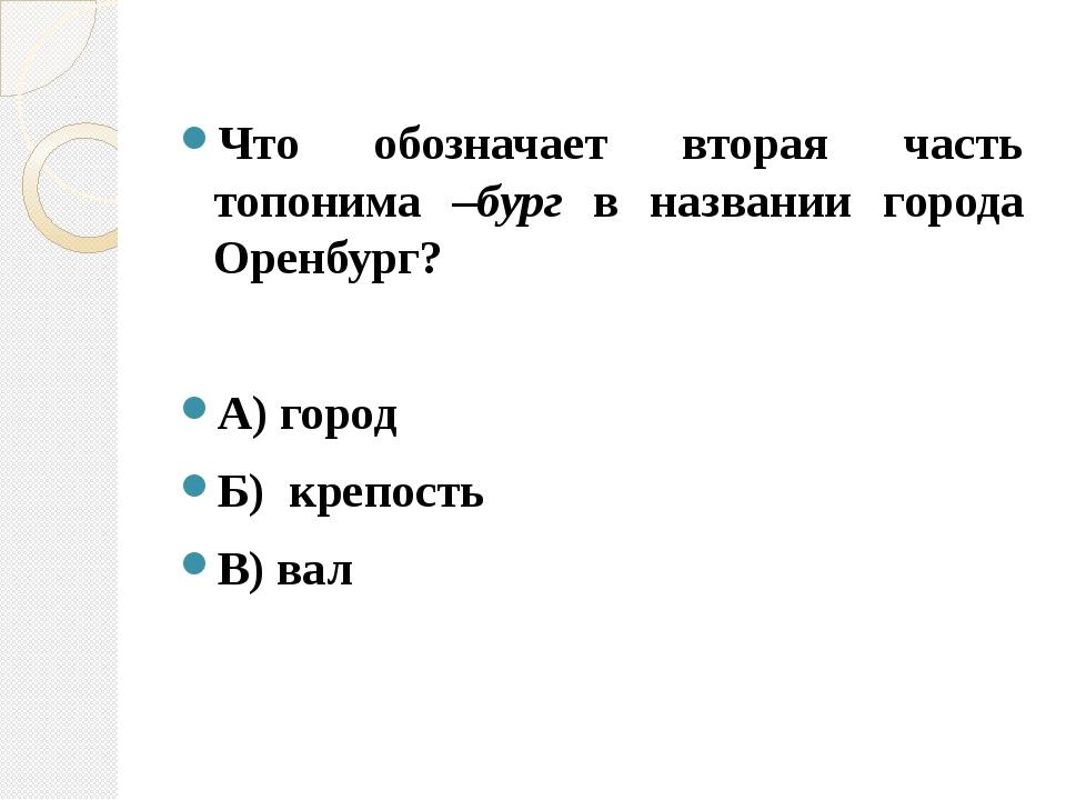 Что обозначает вторая часть топонима –бург в названии города Оренбург? А) гор...