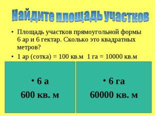 Площадь участков прямоугольной формы 6 ар и 6 гектар. Сколько это квадратных