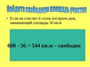 Если на участке 6 соток построен дом, занимающий площадь 56 кв.м 600 - 56 = 5