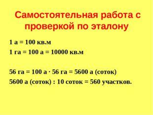 Самостоятельная работа с проверкой по эталону 1 а = 100 кв.м 1 га = 100 а =