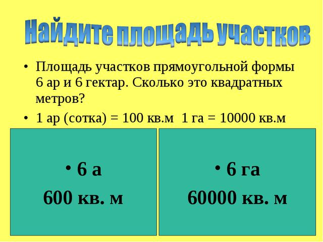 Площадь участков прямоугольной формы 6 ар и 6 гектар. Сколько это квадратных...