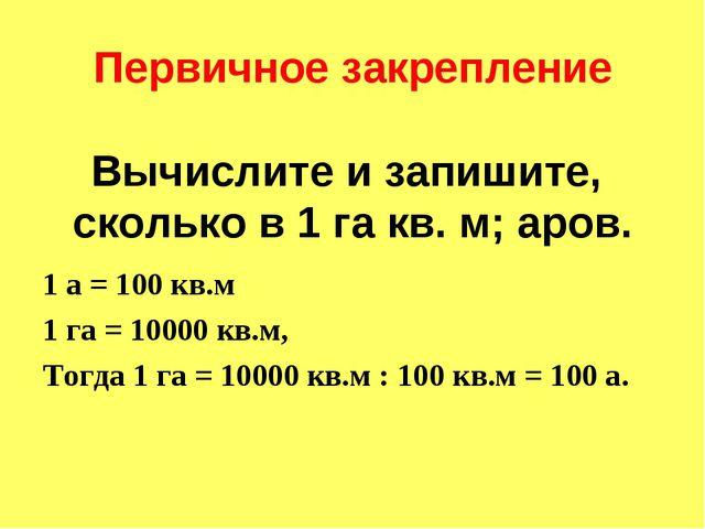 Первичное закрепление Вычислите и запишите, сколько в 1 га кв. м; аров. 1 а...