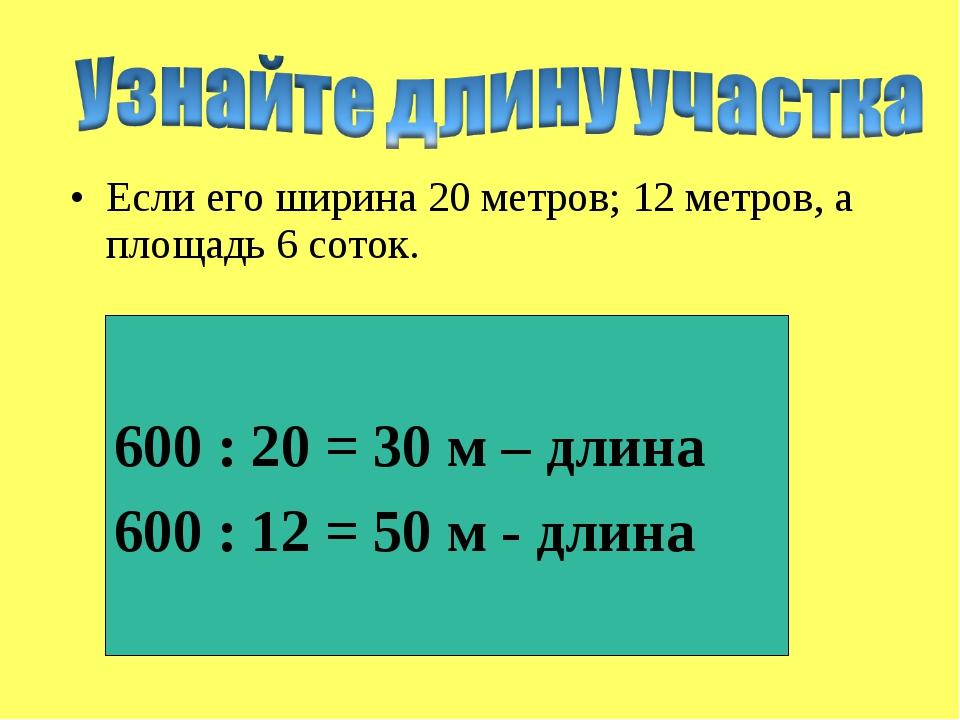 Если его ширина 20 метров; 12 метров, а площадь 6 соток. 600 : 20 = 30 м – дл...