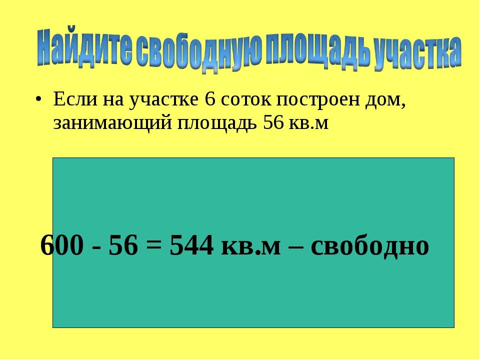 Если на участке 6 соток построен дом, занимающий площадь 56 кв.м 600 - 56 = 5...