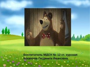 Воспитатель МДОУ № 12 ст. курская Коханова Людмила Ивановна