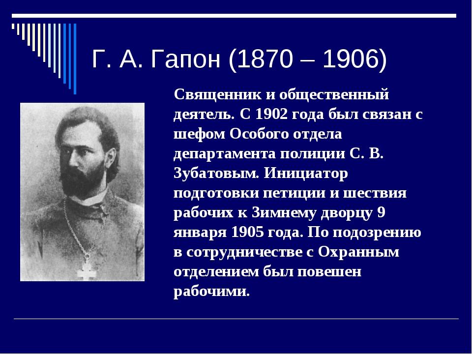 Г. А. Гапон (1870 – 1906) Священник и общественный деятель. С 1902 года был с...