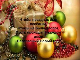 Чтобы праздник был весёлым, Чтобы не было хлопот, Пусть проходит в каждом дом