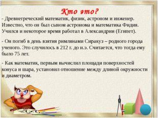 Кто это? - Древнегреческий математик, физик, астроном и инженер. Известно, чт