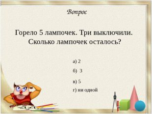 Вопрос Горело 5 лампочек. Три выключили. Сколько лампочек осталось? а) 2 б)