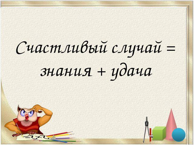Счастливый случай = знания + удача