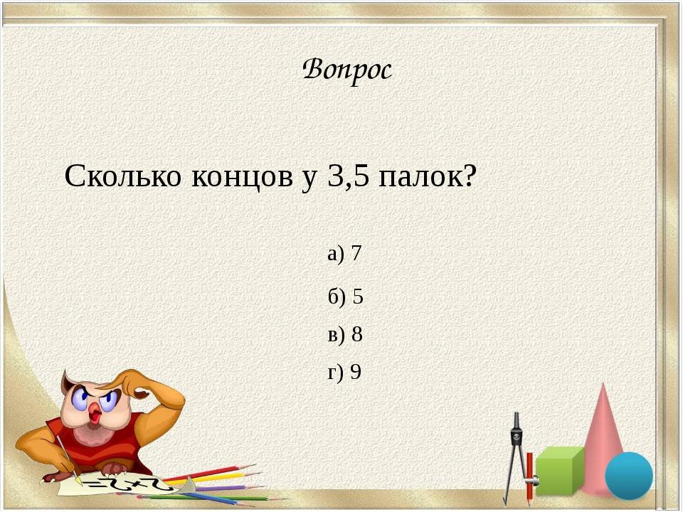 Вопрос Сколько концов у 3,5 палок? а) 7 б) 5 в) 8 г) 9