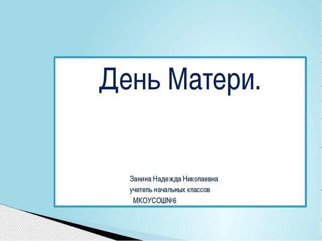 День Матери. Занина Надежда Николаевна учитель начальных классов МКОУСОШ№6