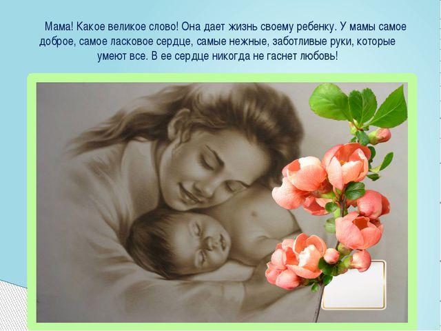 Мама! Какое великое слово! Она дает жизнь своему ребенку. У мамы самое добро...