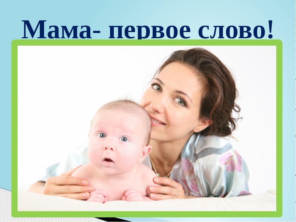 Мама- первое слово!