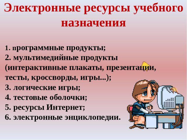 Электронные ресурсы учебного назначения 1.программные продукты; 2. мультимед...