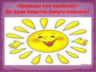 «Әрқашан күн сөнбесін!» Әр адам бақытты болуға лайықты!