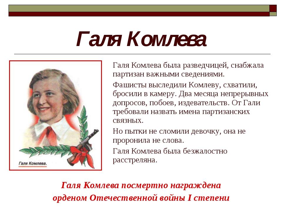 Галя Комлева Галя Комлева посмертно награждена орденом Отечественной войны I...