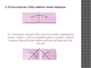 2. Согни и разогни, чтобы наметить линию середины 3. Согни края к середине. (