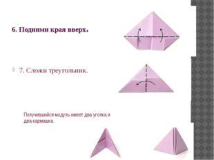 6. Подними края вверх. 7. Сложи треугольник. Получившийся модуль имеет два уг