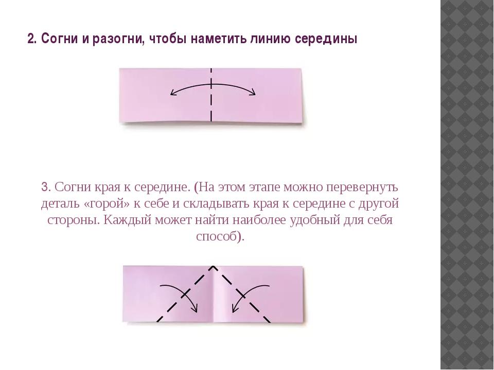 2. Согни и разогни, чтобы наметить линию середины 3. Согни края к середине. (...