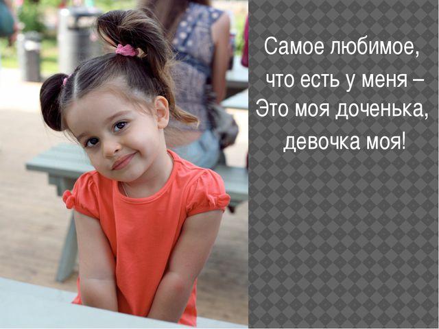 Самое любимое, что есть у меня – Это моя доченька, девочка моя!