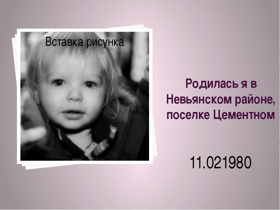Родилась я в Невьянском районе, поселке Цементном 11.021980