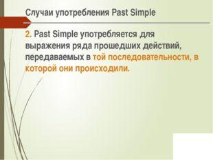 Случаи употребления Past Simple 2. Past Simple употребляется для выражения р