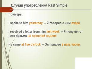 Случаи употребления Past Simple Примеры. I spoke to him yesterday. – Я говор