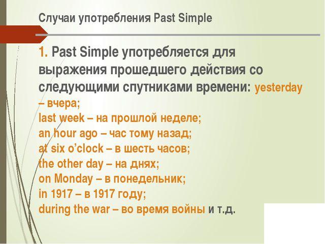 Случаи употребления Past Simple 1. Past Simple употребляется для выражения п...